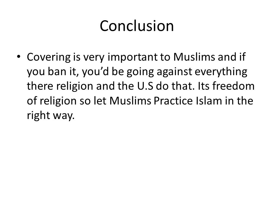 Conclusion Covering is very important to Muslims and if you ban it, you'd be going against everything there religion and the U.S do that. Its freedom