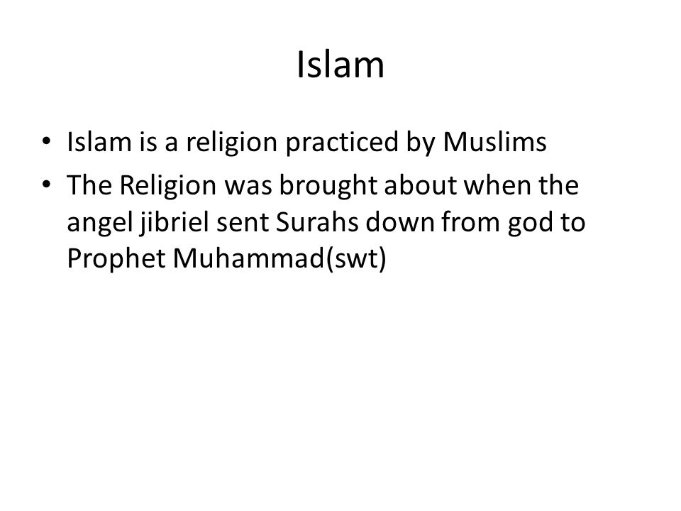 Islam Islam is a religion practiced by Muslims The Religion was brought about when the angel jibriel sent Surahs down from god to Prophet Muhammad(swt)