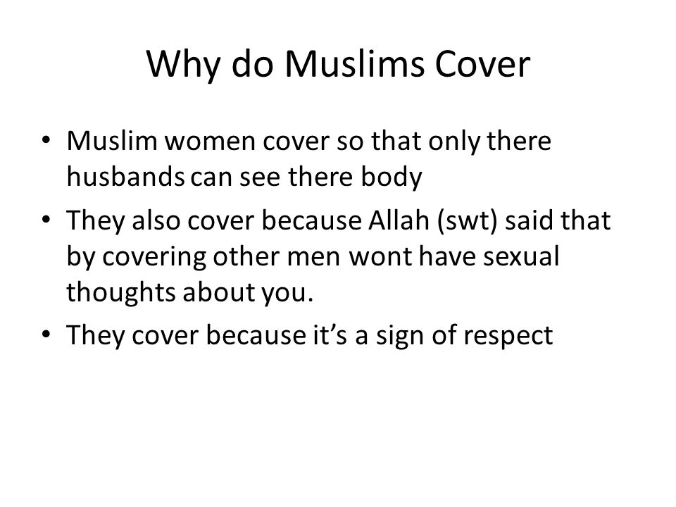 Why do Muslims Cover Muslim women cover so that only there husbands can see there body They also cover because Allah (swt) said that by covering other