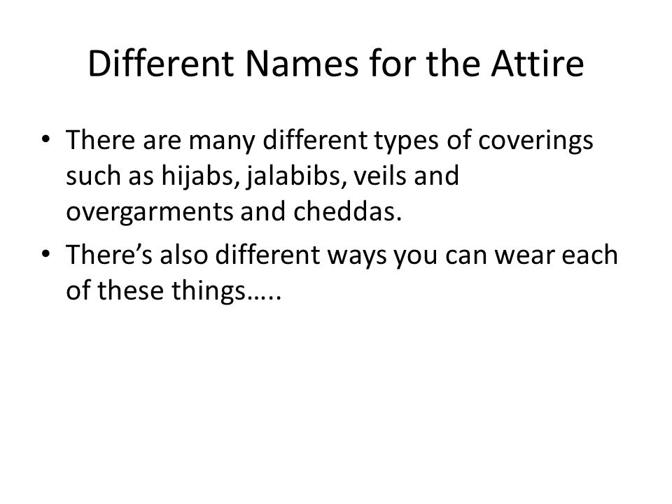 Different Names for the Attire There are many different types of coverings such as hijabs, jalabibs, veils and overgarments and cheddas.