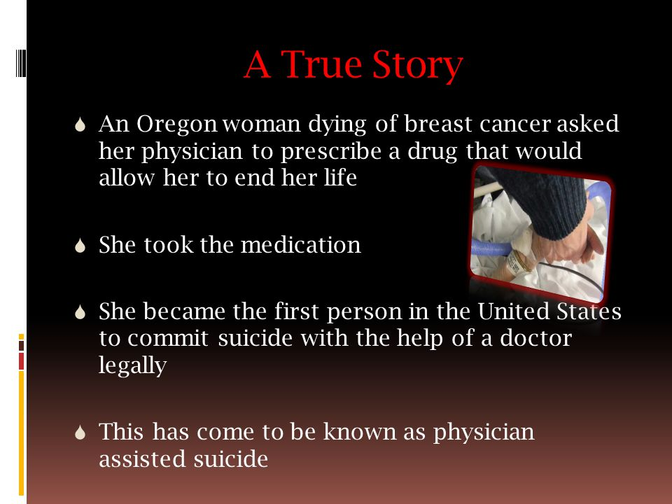 A True Story  An Oregon woman dying of breast cancer asked her physician to prescribe a drug that would allow her to end her life  She took the medication  She became the first person in the United States to commit suicide with the help of a doctor legally  This has come to be known as physician assisted suicide