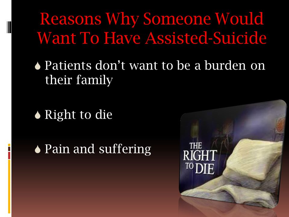 Reasons Why Someone Would Want To Have Assisted-Suicide  Patients don't want to be a burden on their family  Right to die  Pain and suffering