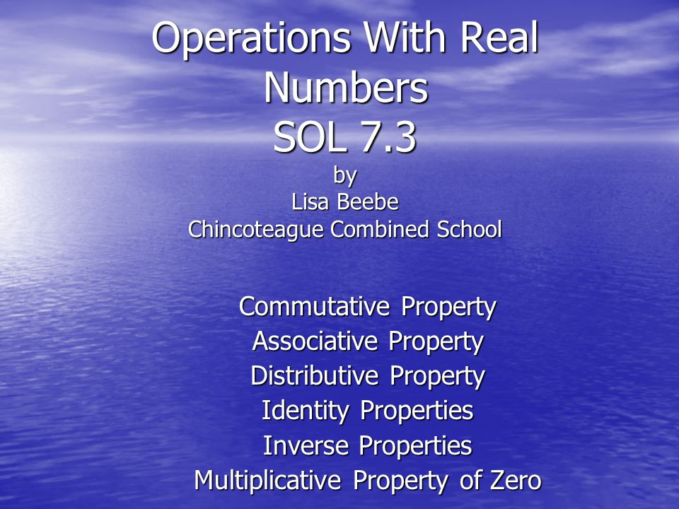 Operations With Real Numbers SOL 7.3 by Lisa Beebe Chincoteague Combined School Commutative Property Associative Property Distributive Property Identi