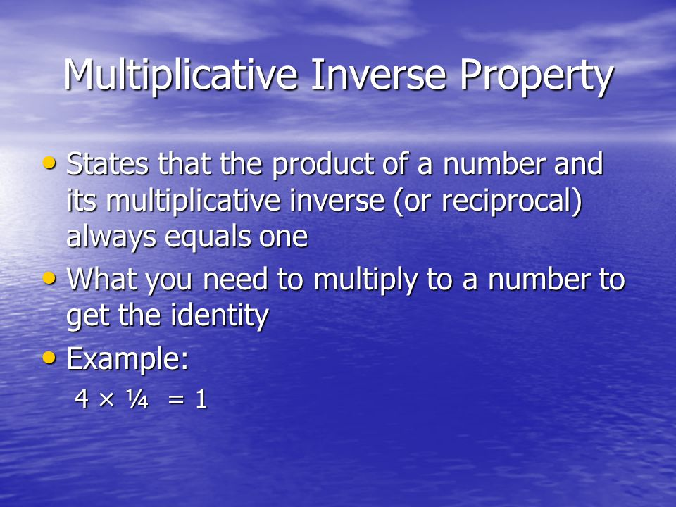 Multiplicative Inverse Property States that the product of a number and its multiplicative inverse (or reciprocal) always equals one States that the p