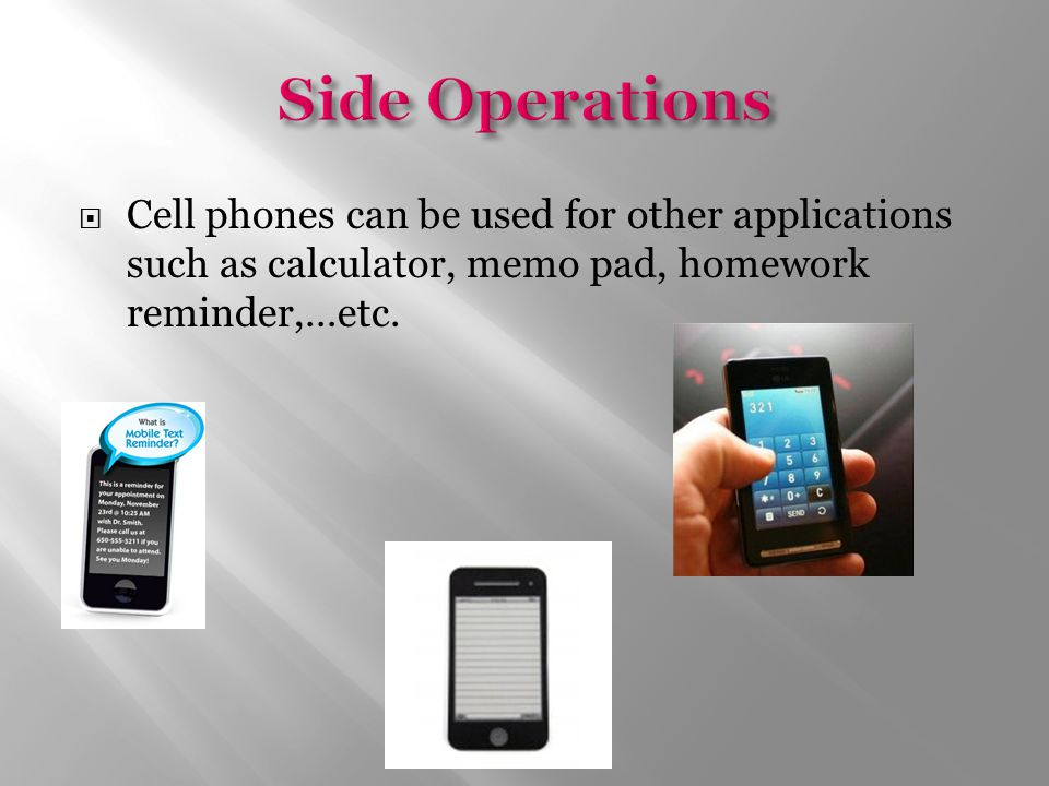  Cell phones can be used for other applications such as calculator, memo pad, homework reminder,…etc.