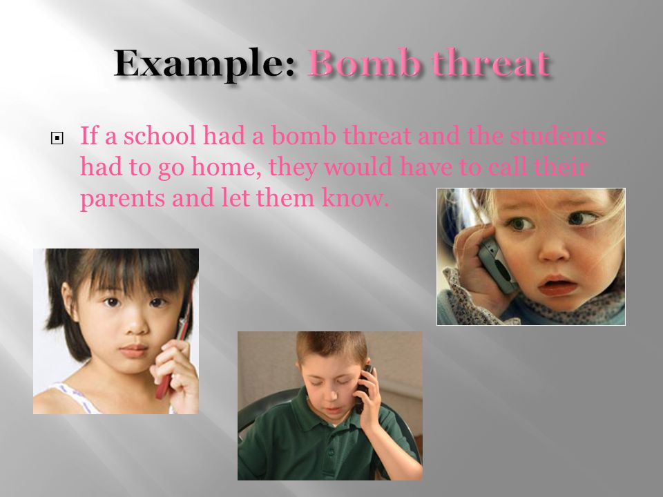  If a school had a bomb threat and the students had to go home, they would have to call their parents and let them know.
