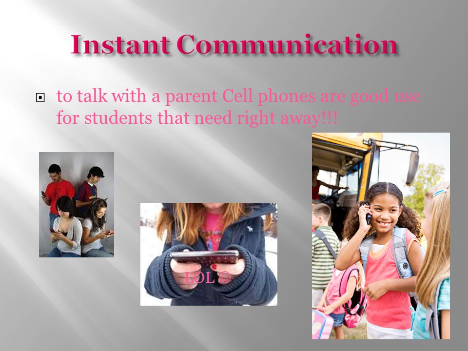  to talk with a parent Cell phones are good use for students that need right away!!! LOL
