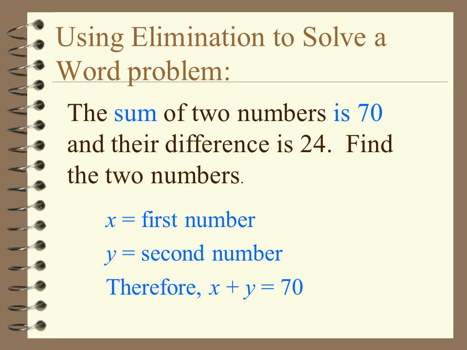 Using Elimination to Solve a Word problem: The sum of two numbers is 70 and their difference is 24. Find the two numbers. x = first number y = second