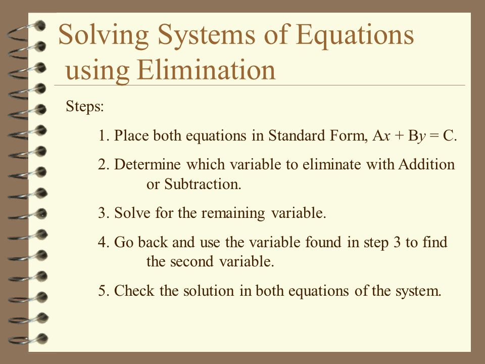 Solving Systems of Equations using Elimination Steps: 1. Place both equations in Standard Form, Ax + By = C. 2. Determine which variable to eliminate