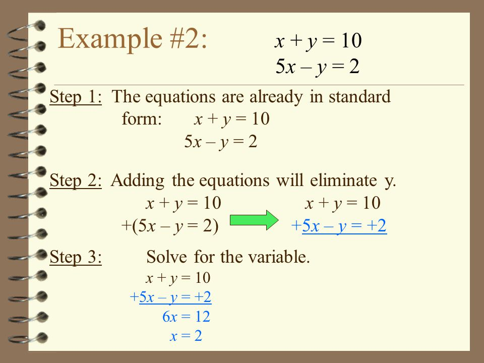 Example #2: x + y = 10 5x – y = 2 Step 1: The equations are already in standard form:x + y = 10 5x – y = 2 Step 2: Adding the equations will eliminate