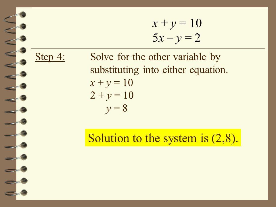 x + y = 10 5x – y = 2 x + y =10 2 + 8 =10 10=10 5x – y =2 5(2) - (8) =2 10 – 8 =2 2=2 Step 5: Check the solution in both equations.