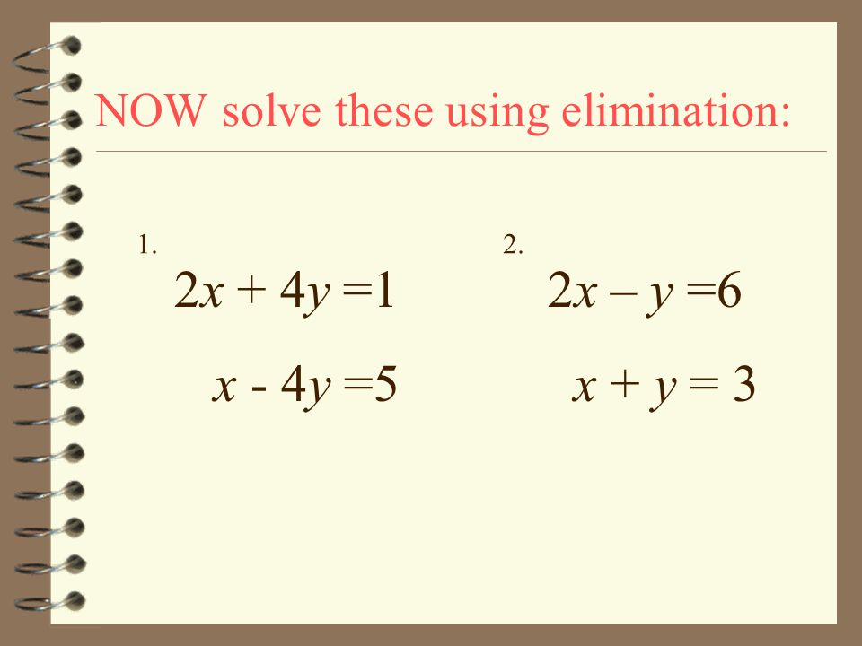 Now you Try to Solve These Problems Using Elimination.