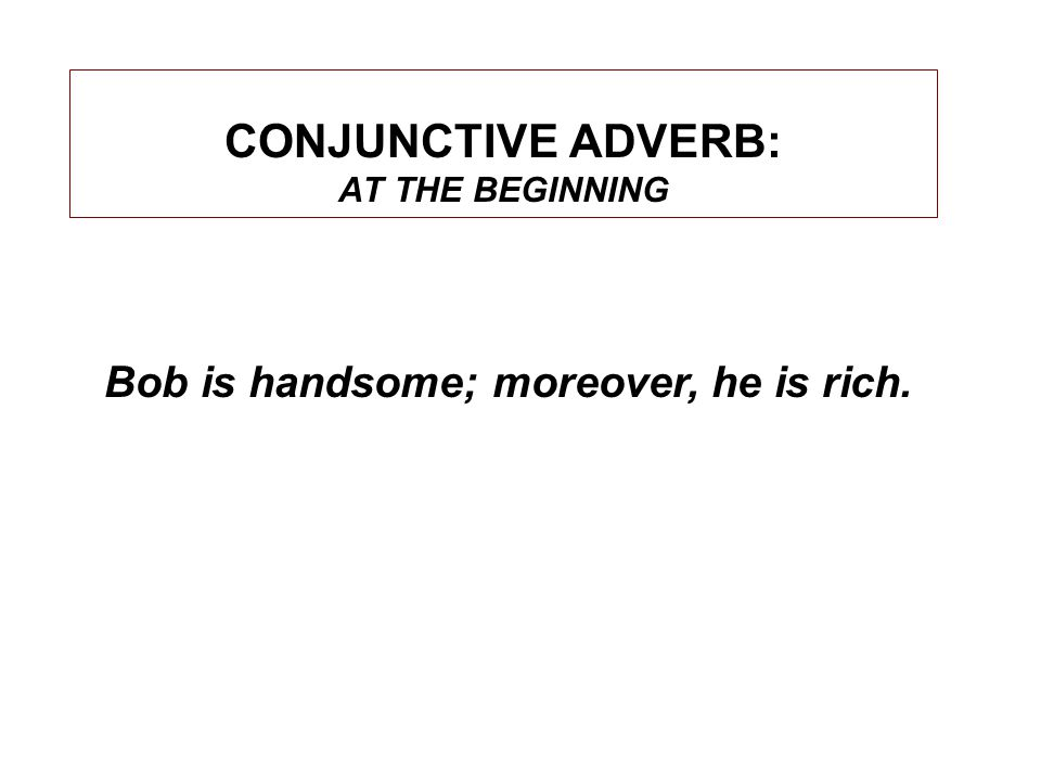 CONJUNCTIVE ADVERB: AT THE BEGINNING Bob is handsome; moreover, he is rich.