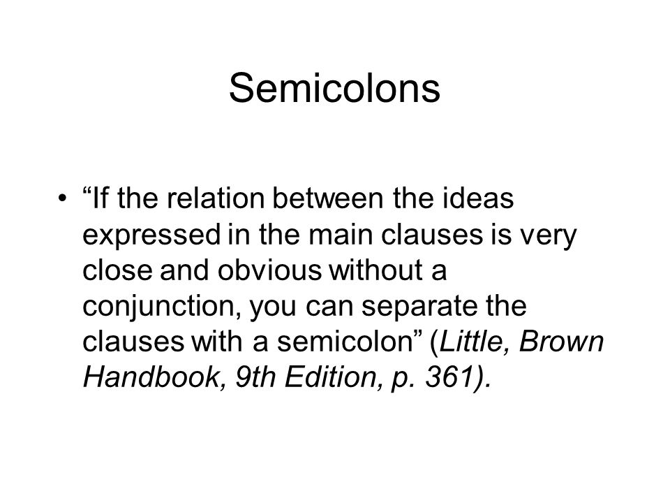 Semicolons If the relation between the ideas expressed in the main clauses is very close and obvious without a conjunction, you can separate the clauses with a semicolon (Little, Brown Handbook, 9th Edition, p.