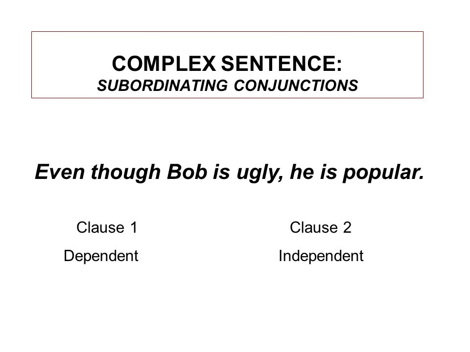 COMPLEX SENTENCE: SUBORDINATING CONJUNCTIONS Even though Bob is ugly, he is popular.