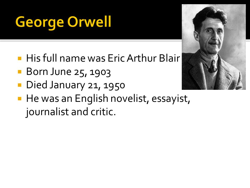  His full name was Eric Arthur Blair  Born June 25, 1903  Died January 21, 1950  He was an English novelist, essayist, journalist and critic.