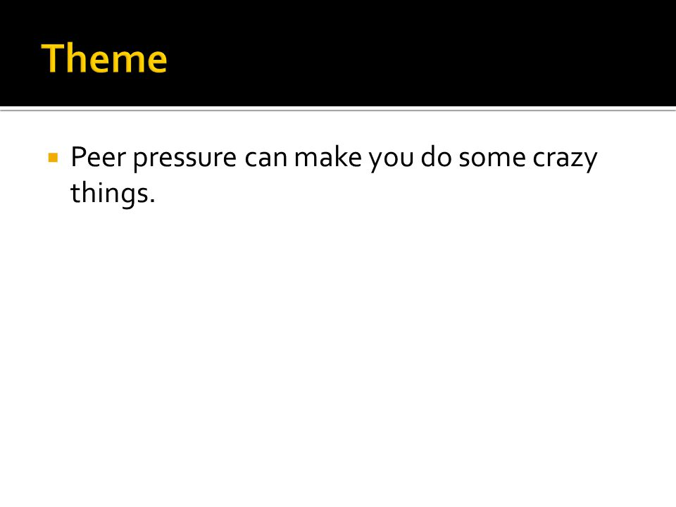  Peer pressure can make you do some crazy things.