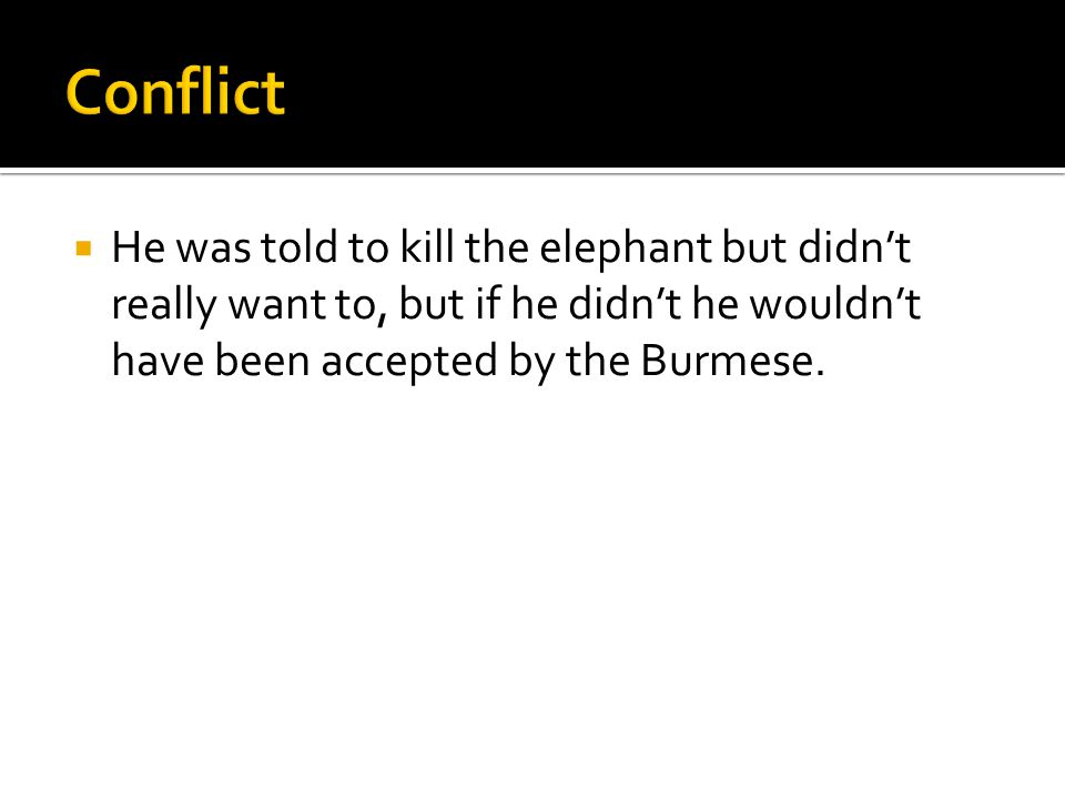  He was told to kill the elephant but didn't really want to, but if he didn't he wouldn't have been accepted by the Burmese.