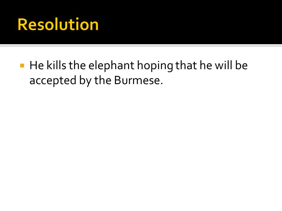  He kills the elephant hoping that he will be accepted by the Burmese.