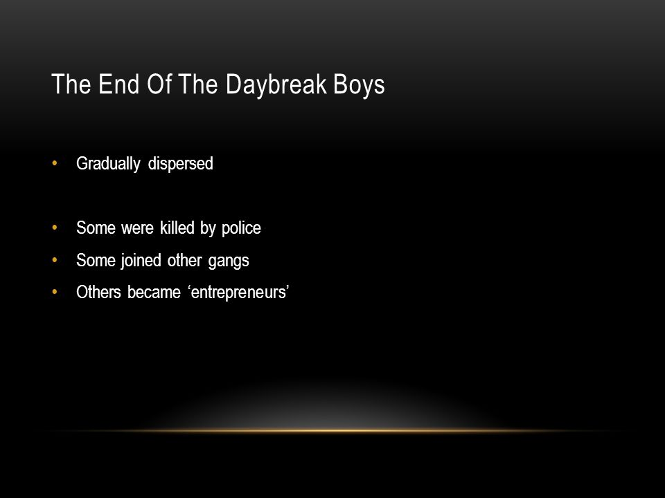 The End Of The Daybreak Boys Gradually dispersed Some were killed by police Some joined other gangs Others became 'entrepreneurs'