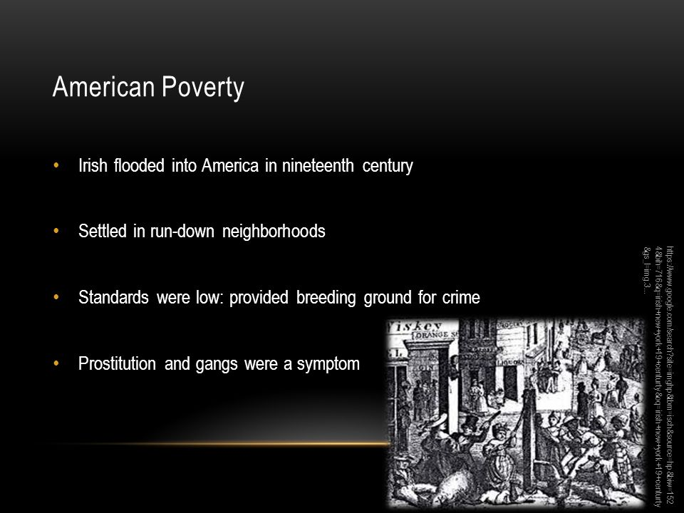 American Poverty Irish flooded into America in nineteenth century Settled in run-down neighborhoods Standards were low: provided breeding ground for crime Prostitution and gangs were a symptom https://www.google.com/search site=imghp&tbm=isch&source=hp&biw=152 4&bih=716&q=irish+new+york+19+centurty&oq=irish+new+york+19+centurty &gs_l=img.3...