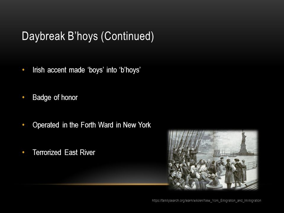 Daybreak B'hoys (Continued) Irish accent made 'boys' into 'b'hoys' Badge of honor Operated in the Forth Ward in New York Terrorized East River