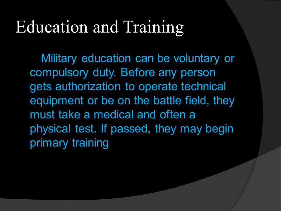 Education and Training Military education can be voluntary or compulsory duty. Before any person gets authorization to operate technical equipment or