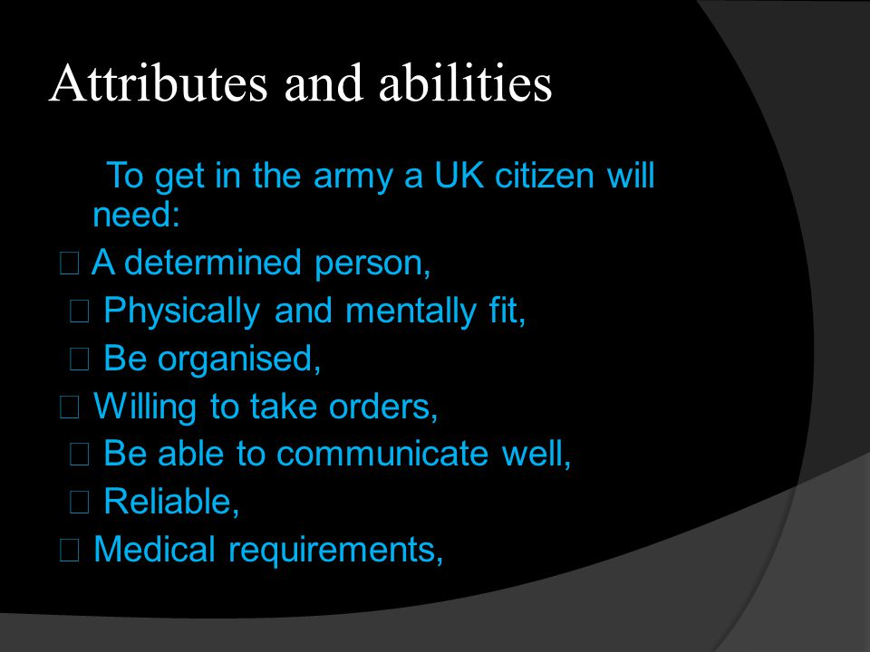 Attributes and abilities To get in the army a UK citizen will need:  A determined person,  Physically and mentally fit,  Be organised,  Willing to take orders,  Be able to communicate well,  Reliable,  Medical requirements,