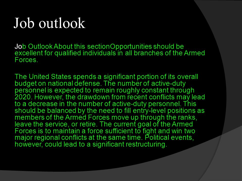 Job outlook Job Outlook About this sectionOpportunities should be excellent for qualified individuals in all branches of the Armed Forces.