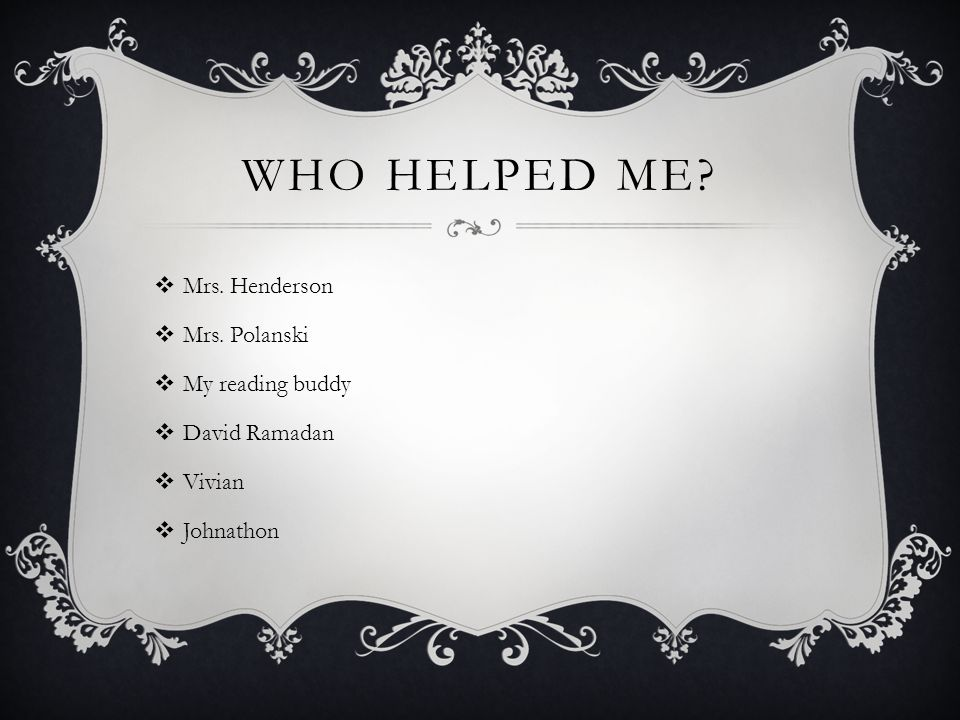 WHO HELPED ME.  Mrs. Henderson  Mrs.