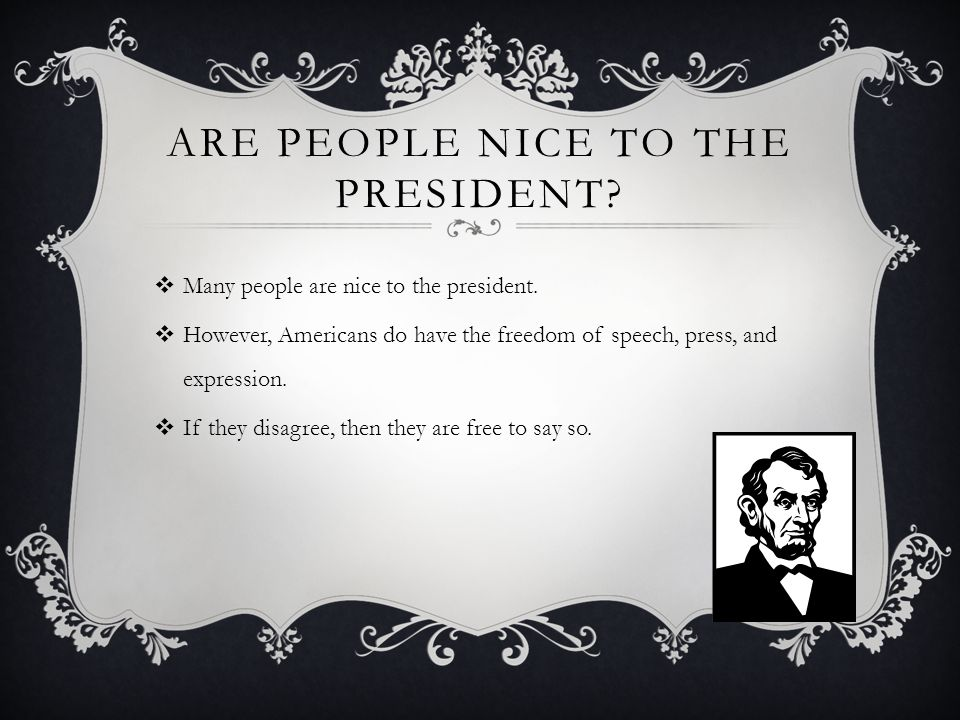 ARE PEOPLE NICE TO THE PRESIDENT.  Many people are nice to the president.