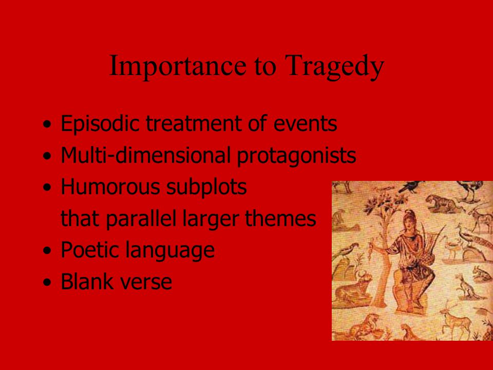 Importance to Tragedy Episodic treatment of events Multi-dimensional protagonists Humorous subplots that parallel larger themes Poetic language Blank verse