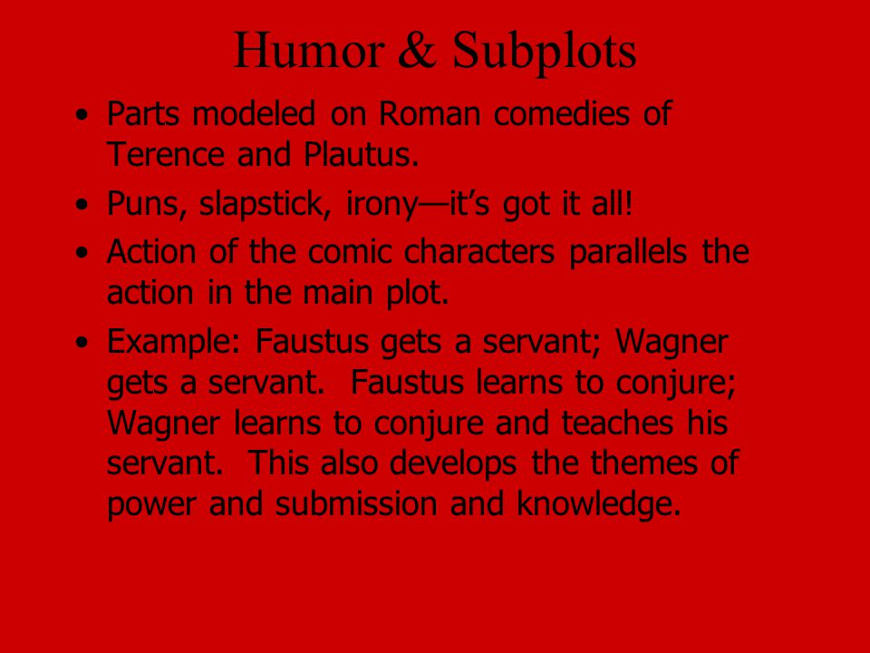 Humor & Subplots Parts modeled on Roman comedies of Terence and Plautus.