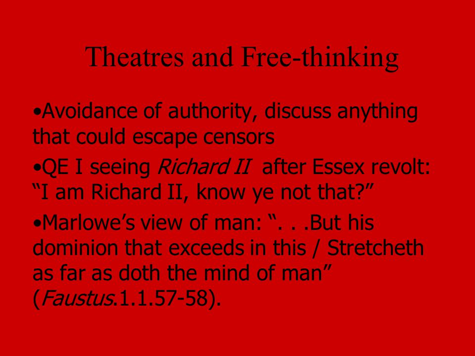 Theatres and Free-thinking Avoidance of authority, discuss anything that could escape censors QE I seeing Richard II after Essex revolt: I am Richard II, know ye not that Marlowe's view of man: ...But his dominion that exceeds in this / Stretcheth as far as doth the mind of man (Faustus.1.1.57-58).