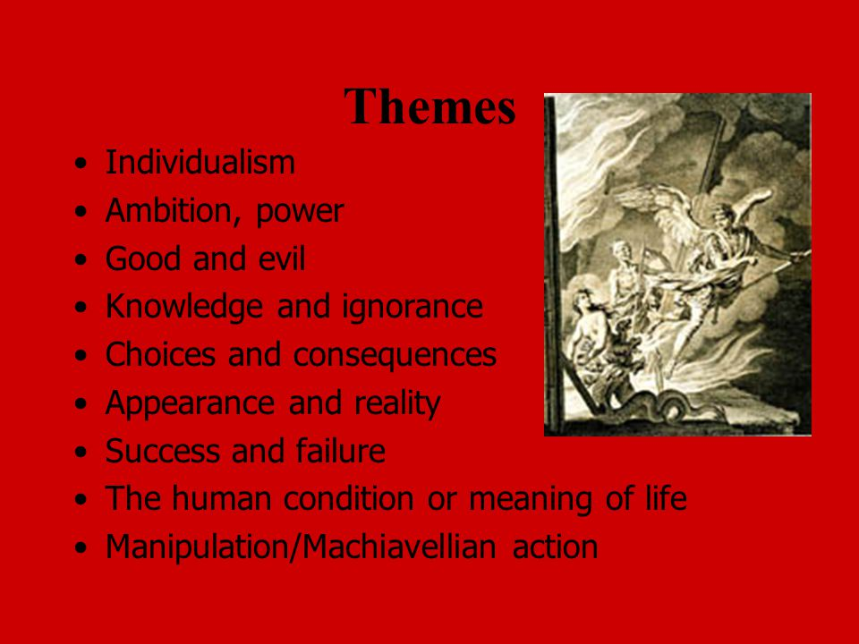 Themes Individualism Ambition, power Good and evil Knowledge and ignorance Choices and consequences Appearance and reality Success and failure The human condition or meaning of life Manipulation/Machiavellian action