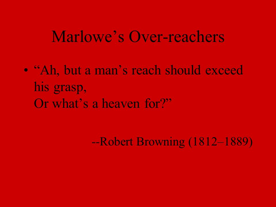 Marlowe's Over-reachers Ah, but a man's reach should exceed his grasp, Or what's a heaven for --Robert Browning (1812–1889)