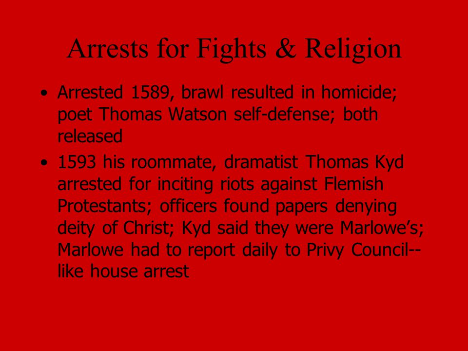 Arrests for Fights & Religion Arrested 1589, brawl resulted in homicide; poet Thomas Watson self-defense; both released 1593 his roommate, dramatist Thomas Kyd arrested for inciting riots against Flemish Protestants; officers found papers denying deity of Christ; Kyd said they were Marlowe's; Marlowe had to report daily to Privy Council-- like house arrest