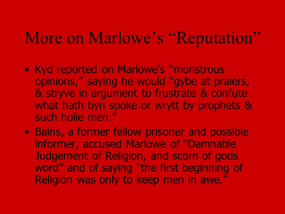 More on Marlowe's Reputation Kyd reported on Marlowe's monstrous opinions, saying he would gybe at praiers, & stryve in argument to frustrate & confute what hath byn spoke or wrytt by prophets & such holie men. Bains, a former fellow prisoner and possible informer, accused Marlowe of Damnable Judgement of Religion, and scorn of gods word and of saying the first beginning of Religion was only to keep men in awe.