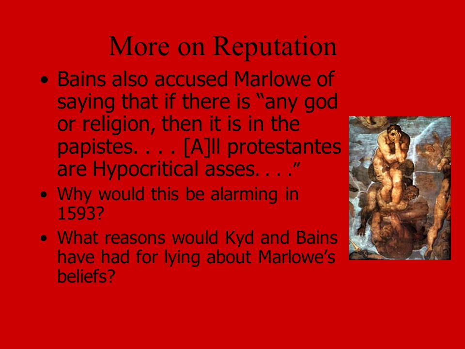 More on Reputation Bains also accused Marlowe of saying that if there is any god or religion, then it is in the papistes....