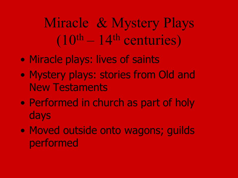 Miracle & Mystery Plays (10 th – 14 th centuries) Miracle plays: lives of saints Mystery plays: stories from Old and New Testaments Performed in church as part of holy days Moved outside onto wagons; guilds performed