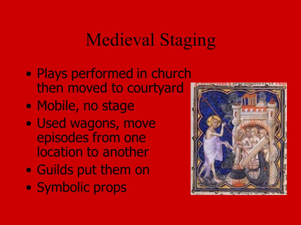 Medieval Staging Plays performed in church then moved to courtyard Mobile, no stage Used wagons, move episodes from one location to another Guilds put them on Symbolic props