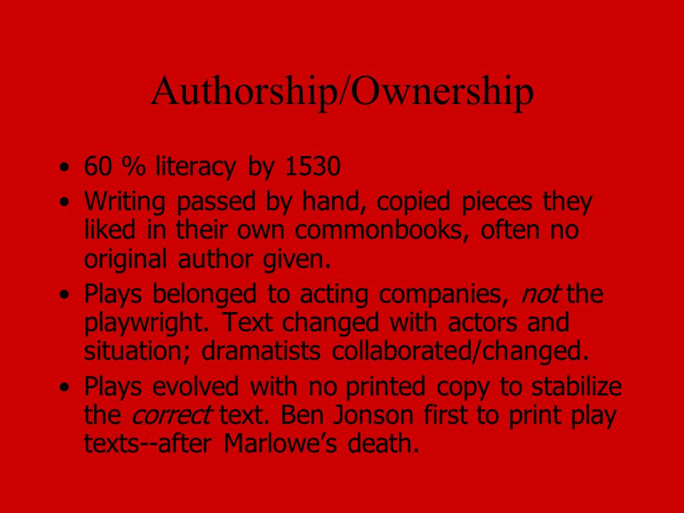 Authorship/Ownership 60 % literacy by 1530 Writing passed by hand, copied pieces they liked in their own commonbooks, often no original author given.