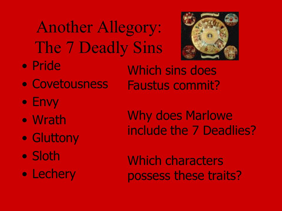 Another Allegory: The 7 Deadly Sins Pride Covetousness Envy Wrath Gluttony Sloth Lechery Which sins does Faustus commit.