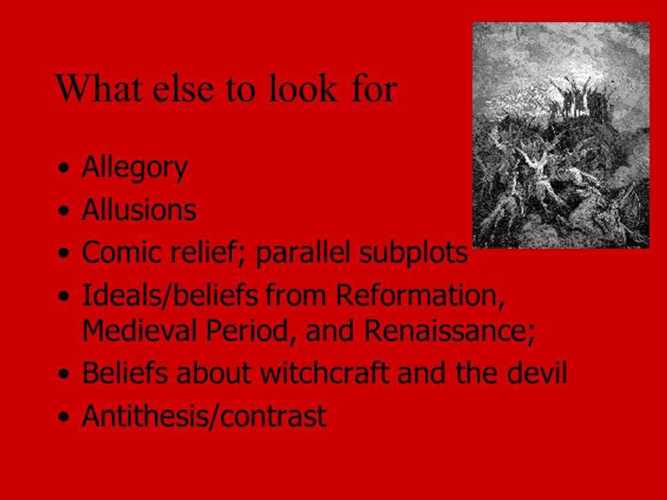 What else to look for Allegory Allusions Comic relief; parallel subplots Ideals/beliefs from Reformation, Medieval Period, and Renaissance; Beliefs about witchcraft and the devil Antithesis/contrast