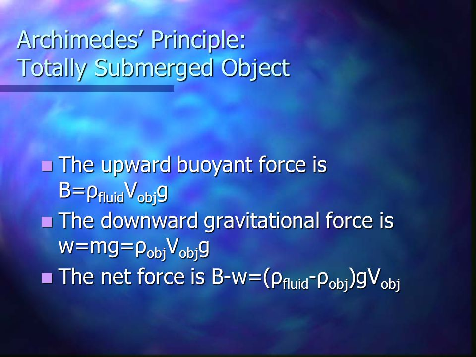 Archimedes' Principle: Totally Submerged Object The upward buoyant force is B=ρ fluid V obj g The upward buoyant force is B=ρ fluid V obj g The downwa