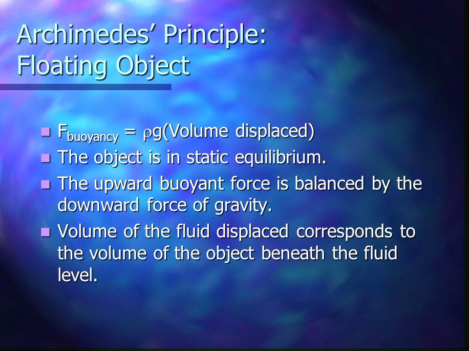 Archimedes' Principle: Floating Object F buoyancy =  g(Volume displaced) F buoyancy =  g(Volume displaced) The object is in static equilibrium. The