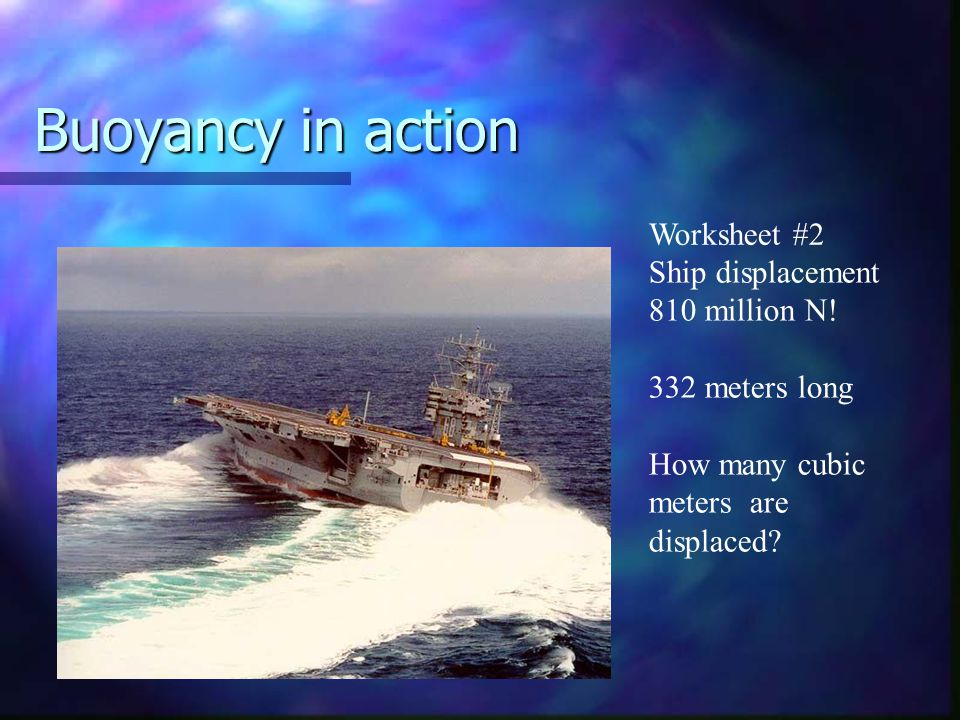 Buoyancy in action Ship displacement 810 million N! 332 meters long How many cubic meters are displaced? Worksheet #2