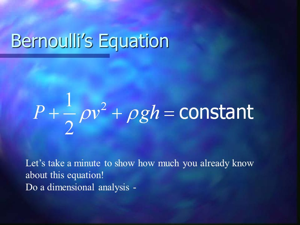Bernoulli's Equation Let's take a minute to show how much you already know about this equation! Do a dimensional analysis -