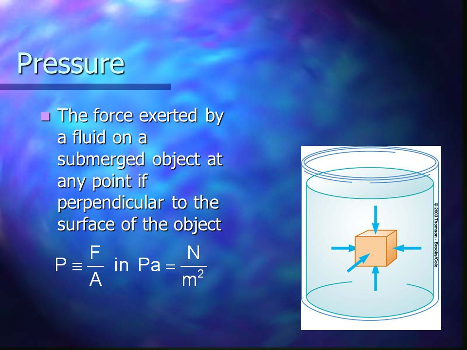 Pressure The force exerted by a fluid on a submerged object at any point if perpendicular to the surface of the object The force exerted by a fluid on
