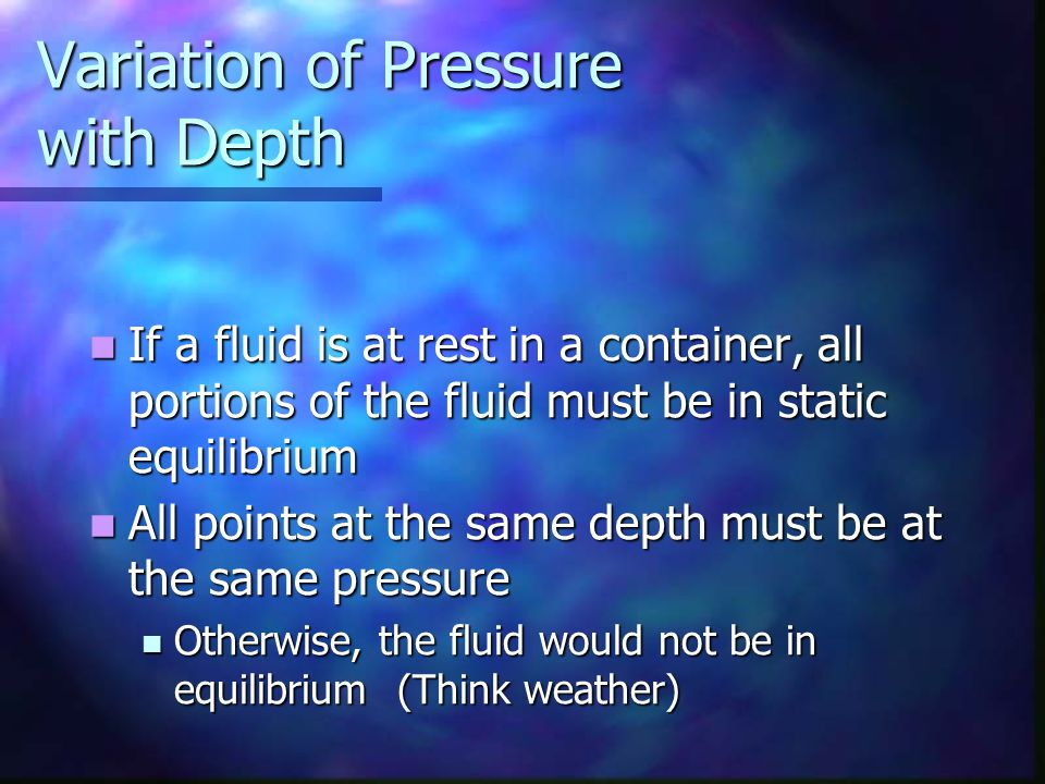 Variation of Pressure with Depth If a fluid is at rest in a container, all portions of the fluid must be in static equilibrium If a fluid is at rest i